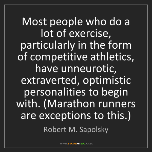 Robert M. Sapolsky: Most people who do a lot of exercise, particularly in...