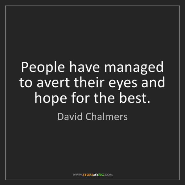 David Chalmers: People have managed to avert their eyes and hope for...
