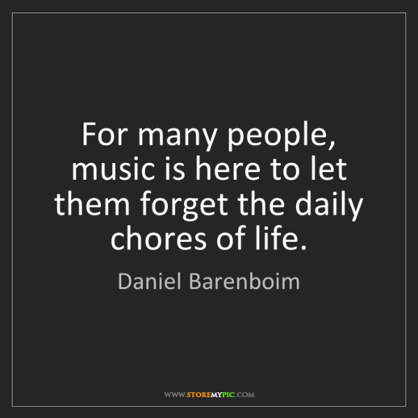 Daniel Barenboim: For many people, music is here to let them forget the...
