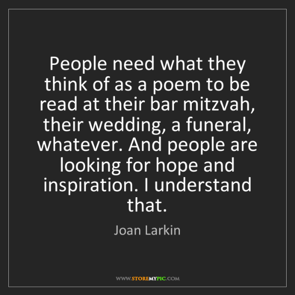 Joan Larkin: People need what they think of as a poem to be read at...