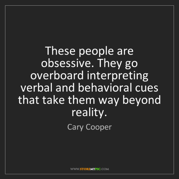 Cary Cooper: These people are obsessive. They go overboard interpreting...