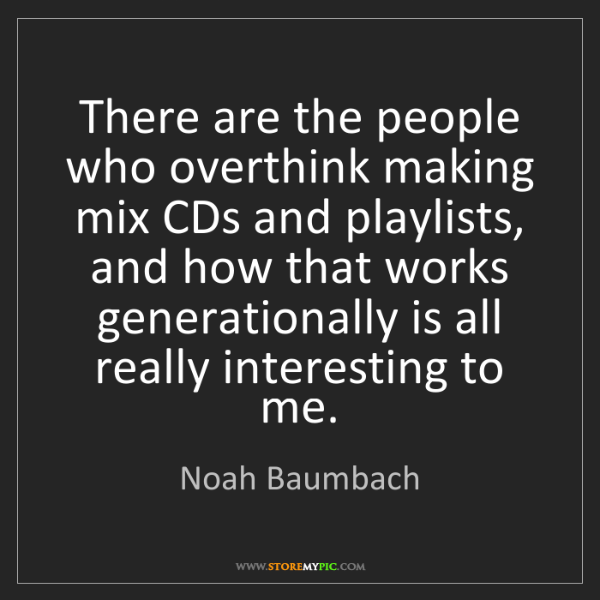 Noah Baumbach: There are the people who overthink making mix CDs and...