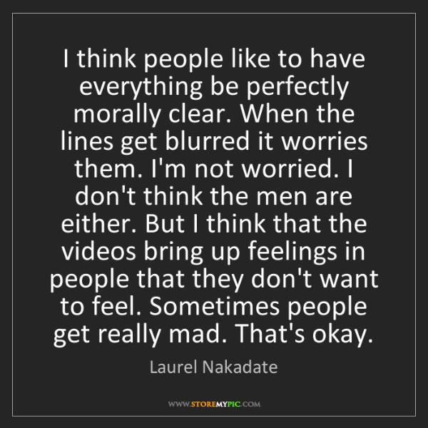 Laurel Nakadate: I think people like to have everything be perfectly morally...