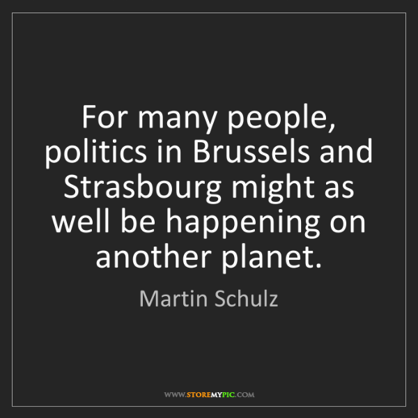 Martin Schulz: For many people, politics in Brussels and Strasbourg...