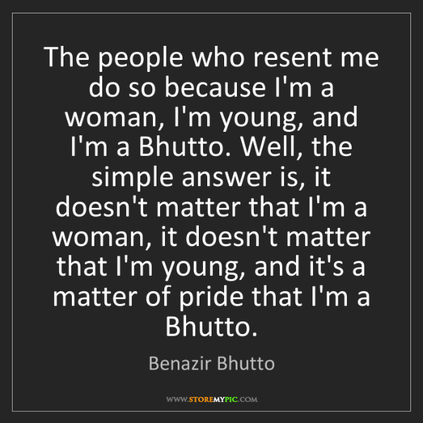 Benazir Bhutto: The people who resent me do so because I'm a woman, I'm...