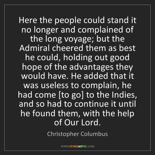 Christopher Columbus: Here the people could stand it no longer and complained...