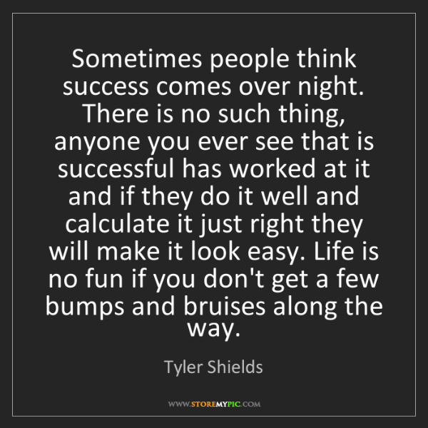 Tyler Shields: Sometimes people think success comes over night. There...