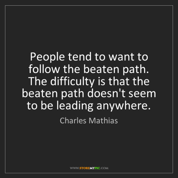 Charles Mathias: People tend to want to follow the beaten path. The difficulty...
