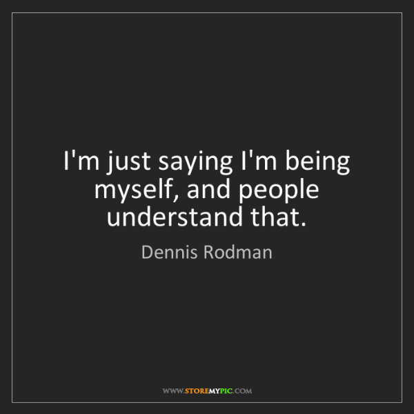 Dennis Rodman: I'm just saying I'm being myself, and people understand...