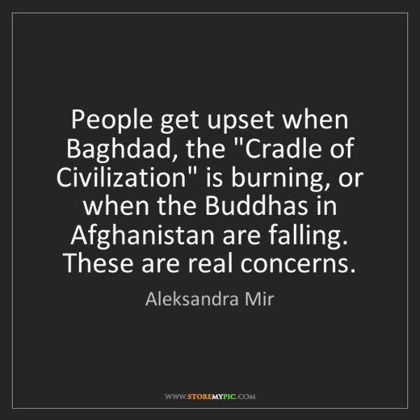 "Aleksandra Mir: People get upset when Baghdad, the ""Cradle of Civilization""..."