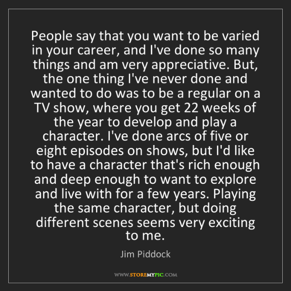 Jim Piddock: People say that you want to be varied in your career,...