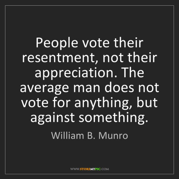 William B. Munro: People vote their resentment, not their appreciation....