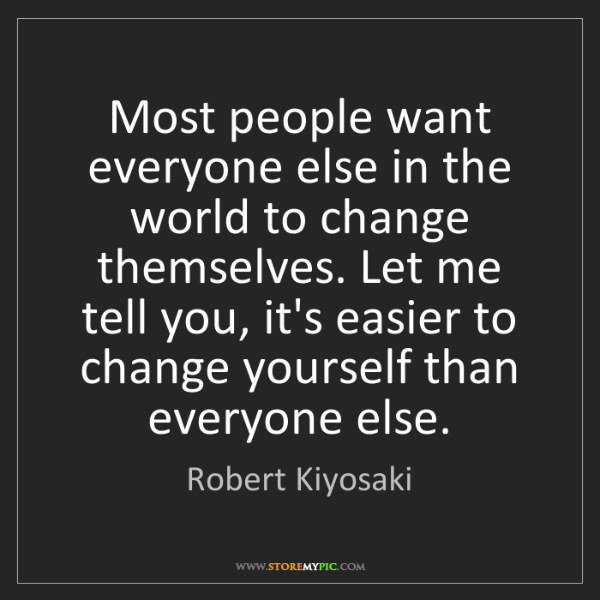 Robert Kiyosaki: Most people want everyone else in the world to change...