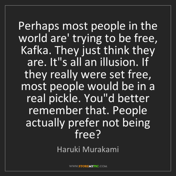 Haruki Murakami: Perhaps most people in the world are' trying to be free,...