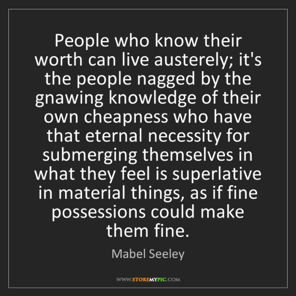 Mabel Seeley: People who know their worth can live austerely; it's...