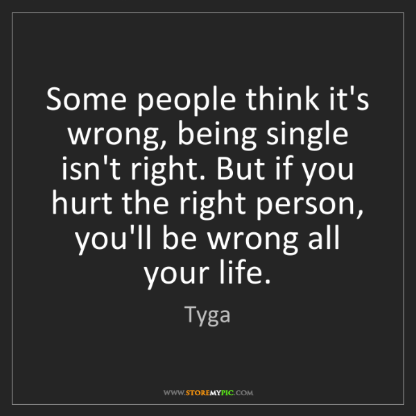 Tyga: Some people think it's wrong, being single isn't right....