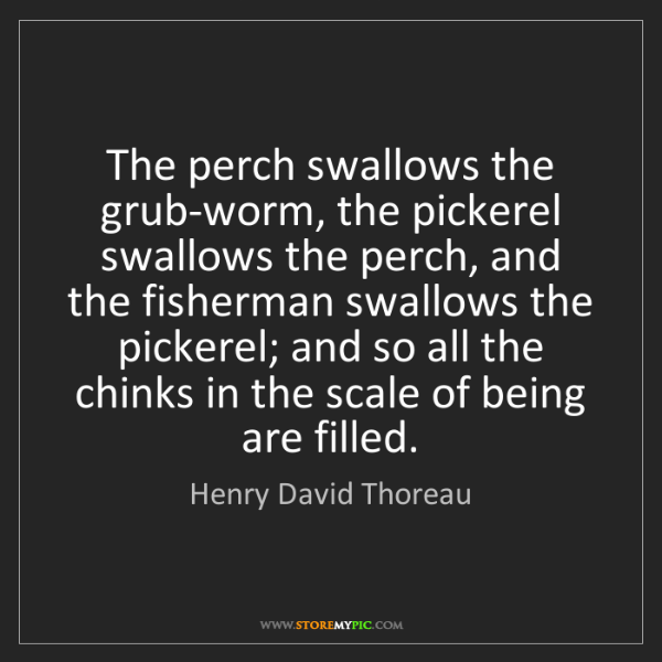Henry David Thoreau: The perch swallows the grub-worm, the pickerel swallows...