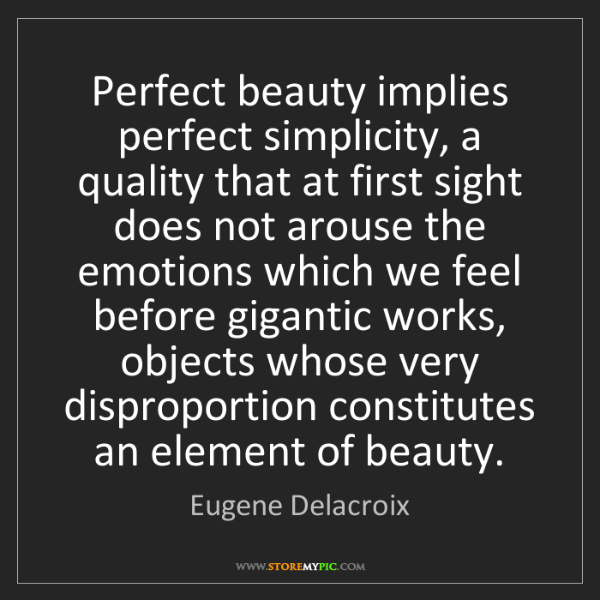 Eugene Delacroix: Perfect beauty implies perfect simplicity, a quality...