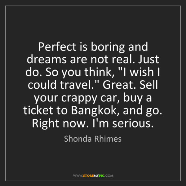 Shonda Rhimes: Perfect is boring and dreams are not real. Just do. So...