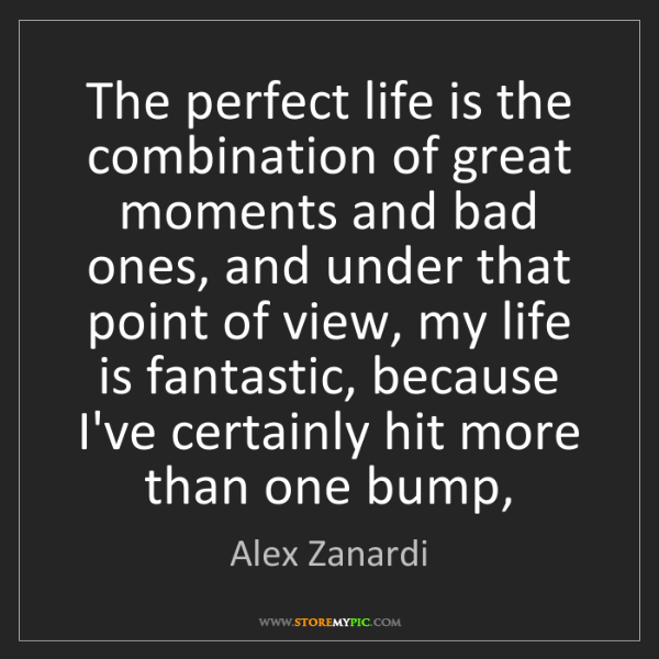 Alex Zanardi: The perfect life is the combination of great moments...
