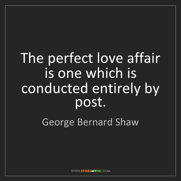 George Bernard Shaw: The perfect love affair is one which is conducted entirely...