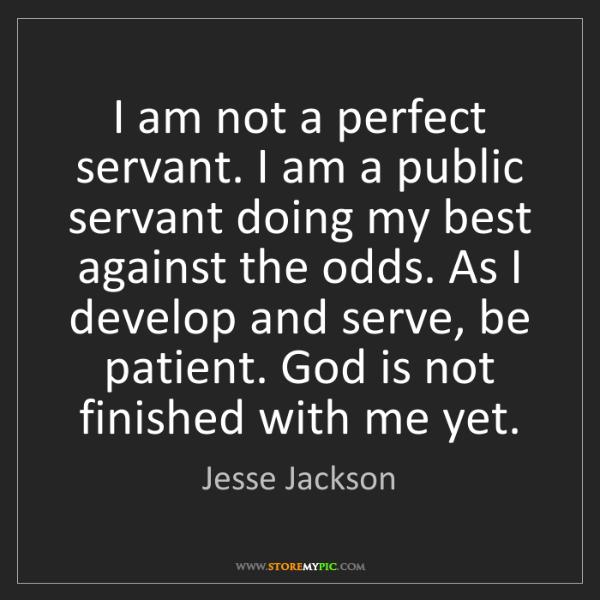 Jesse Jackson: I am not a perfect servant. I am a public servant doing...