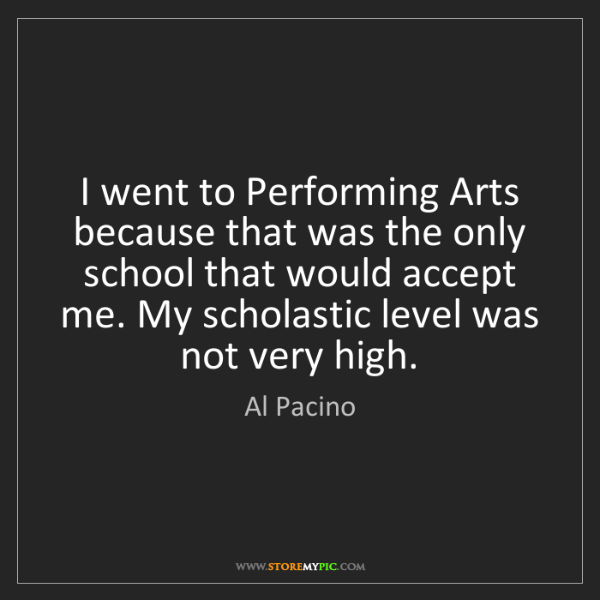 Al Pacino: I went to Performing Arts because that was the only school...