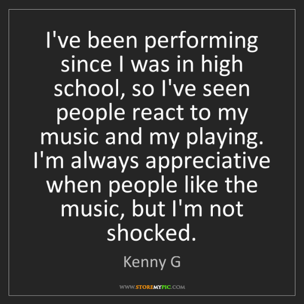 Kenny G: I've been performing since I was in high school, so I've...