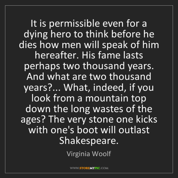 Virginia Woolf: It is permissible even for a dying hero to think before...