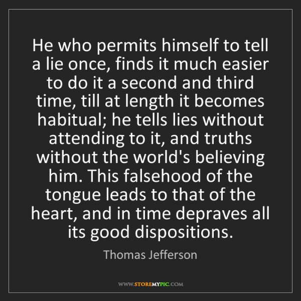 Thomas Jefferson: He who permits himself to tell a lie once, finds it much...