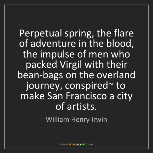 William Henry Irwin: Perpetual spring, the flare of adventure in the blood,...
