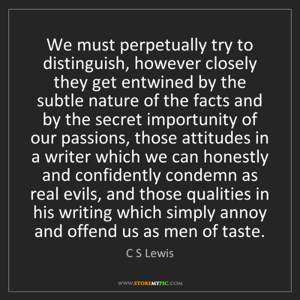 C S Lewis: We must perpetually try to distinguish, however closely...
