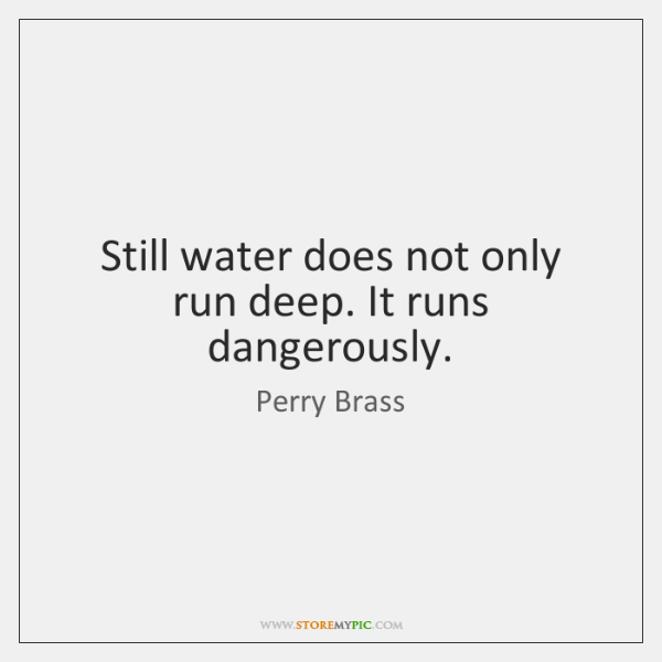 Still water does not only run deep. It runs dangerously.