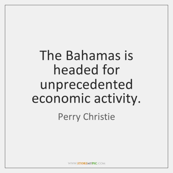 The Bahamas is headed for unprecedented economic activity.