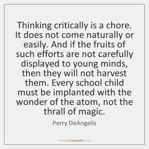 Thinking critically is a chore. It does not come naturally or easily. ...
