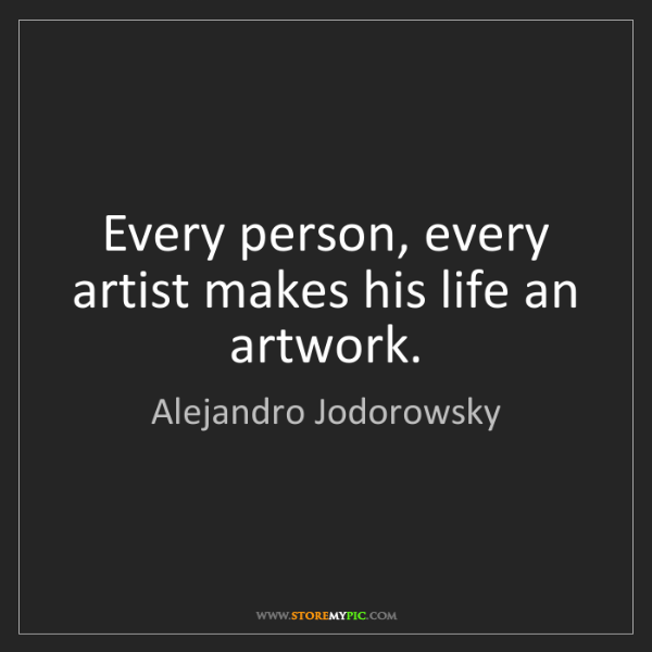 Alejandro Jodorowsky: Every person, every artist makes his life an artwork.