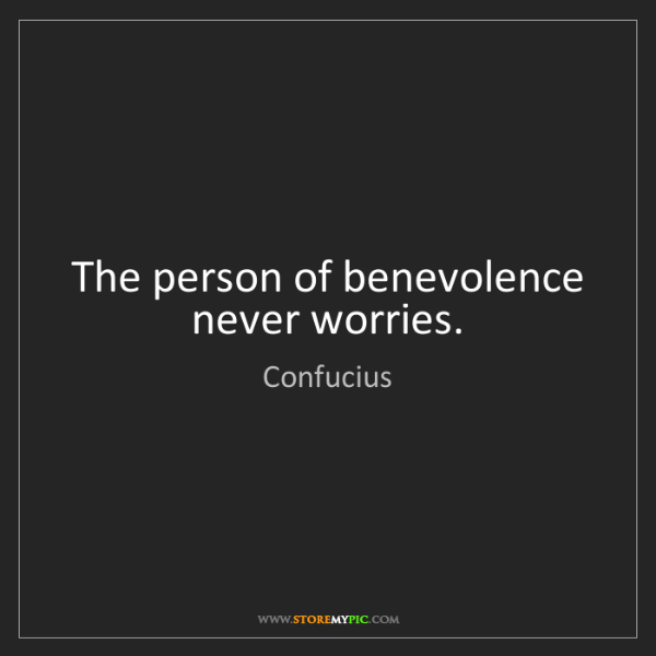 Confucius: The person of benevolence never worries.