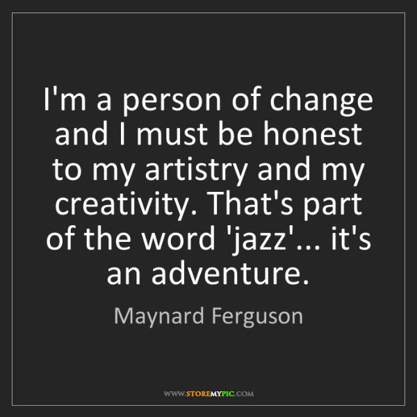 Maynard Ferguson: I'm a person of change and I must be honest to my artistry...