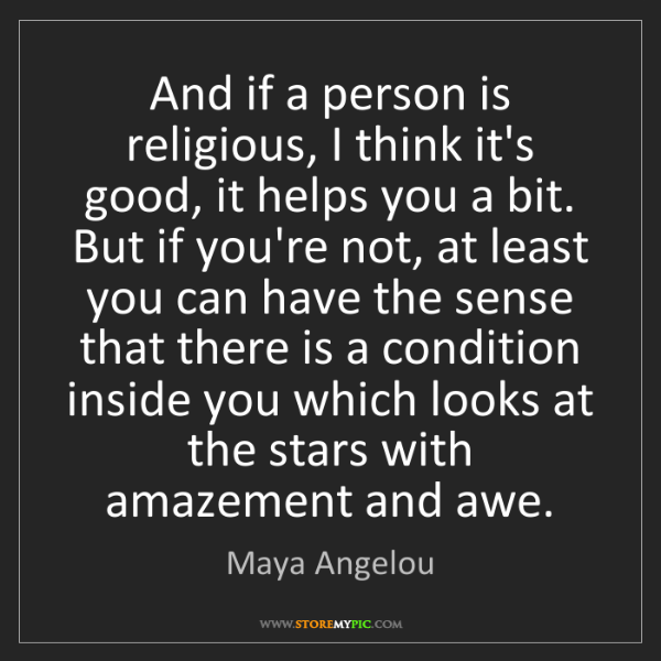 Maya Angelou: And if a person is religious, I think it's good, it helps...
