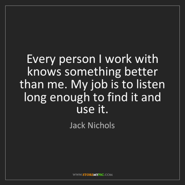 Jack Nichols: Every person I work with knows something better than...