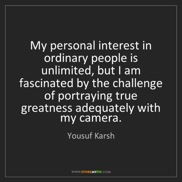 Yousuf Karsh: My personal interest in ordinary people is unlimited,...