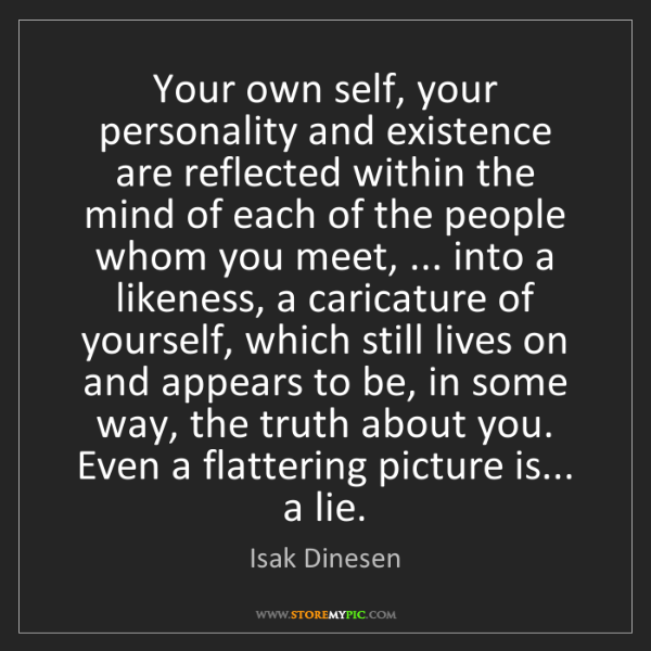 Isak Dinesen: Your own self, your personality and existence are reflected...