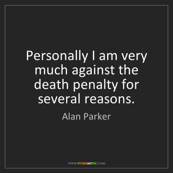 Alan Parker: Personally I am very much against the death penalty for...