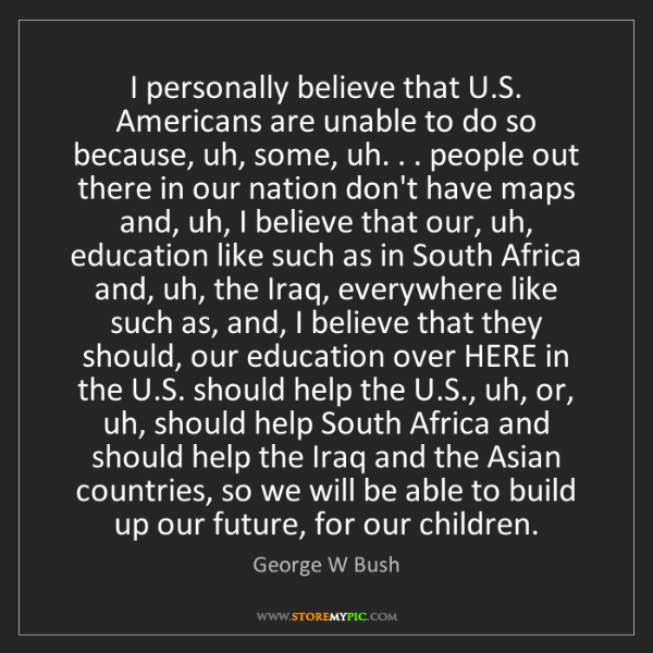 George W Bush: I personally believe that U.S. Americans are unable to...