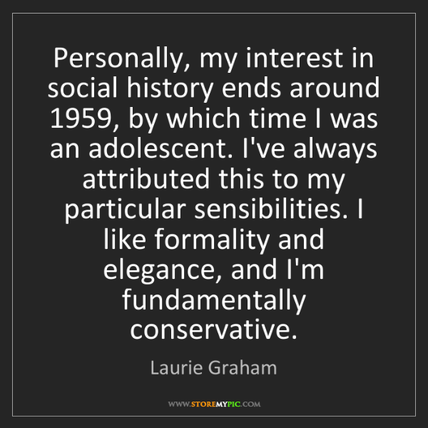 Laurie Graham: Personally, my interest in social history ends around...