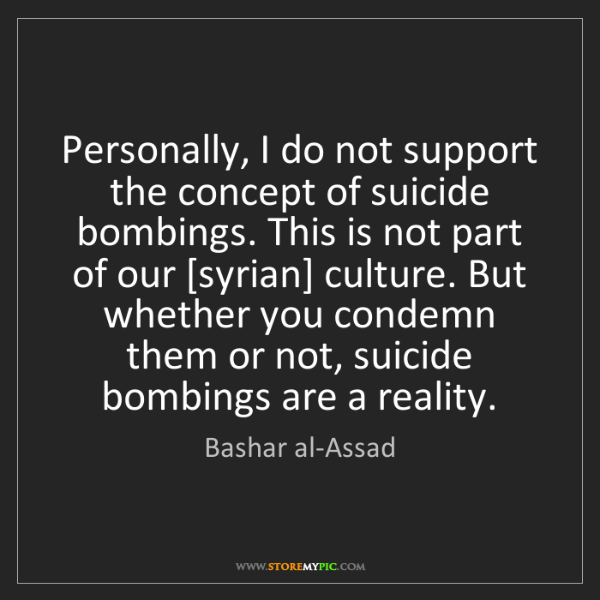 Bashar al-Assad: Personally, I do not support the concept of suicide bombings....