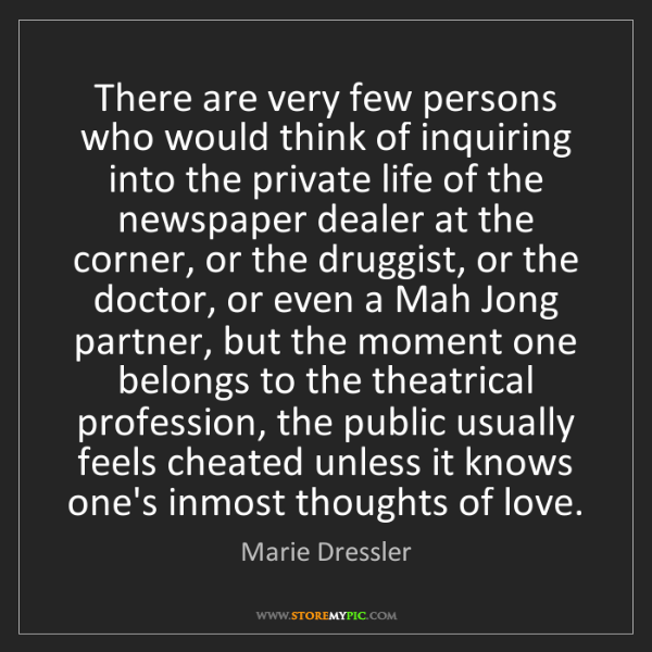 Marie Dressler: There are very few persons who would think of inquiring...