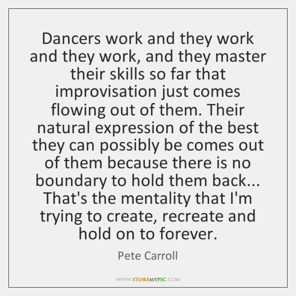 Dancers work and they work and they work, and they master their ...