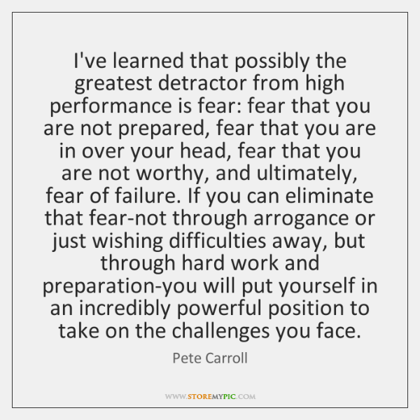 I've learned that possibly the greatest detractor from high performance is fear: ...