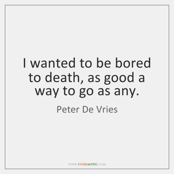 I wanted to be bored to death, as good a way to ...